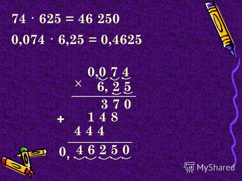 6 74 · 625 =46 250 0,0 7 4 4 6 2 5 0 6, 2 5 3 7 0 1 4 8 + 0,074 · 6,25 =0,4625, 4 4 4 0