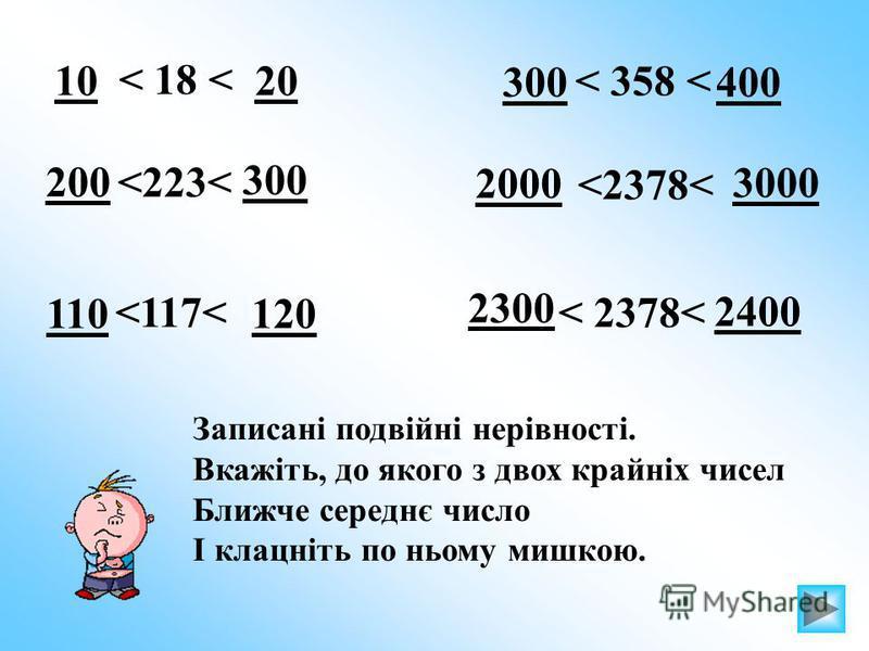 < 18 < 1020 <223< 300 200 <117< 110120 < 2378< 2300 2400 <2378< 3000 2000 < 358 < 300400 Записані подвійні нерівності. Вкажіть, до якого з двох крайніх чисел Ближче середнє число І клацніть по ньому мишкою.
