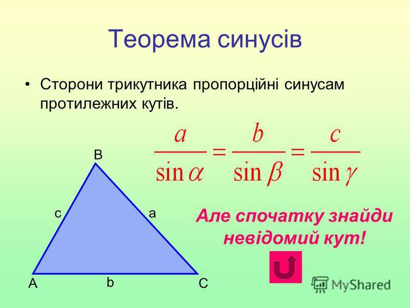 Теорема синусів Сторони трикутника пропорційні синусам протилежних кутів. С В А b са Але спочатку знайди невідомий кут!