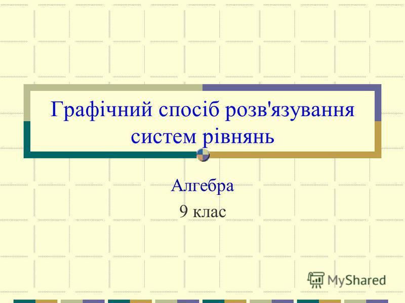Графічний спосіб розв'язування систем рівнянь Алгебра 9 клас