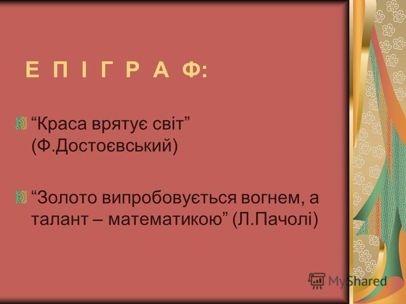 Е П І Г Р А Ф: Краса врятує світ (Ф.Достоєвський) Золото випробовується вогнем, а талант – математикою (Л.Пачолі)