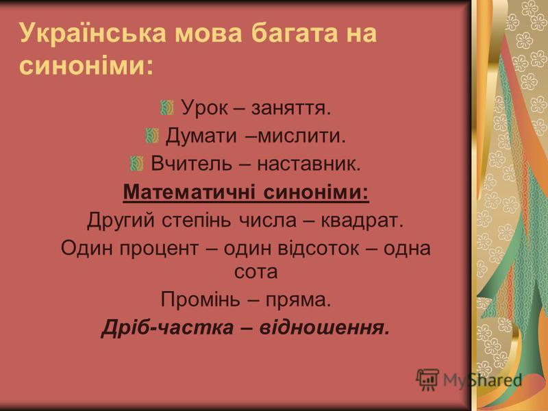 Українська мова багата на синоніми: Урок – заняття. Думати –мислити. Вчитель – наставник. Математичні синоніми: Другий степінь числа – квадрат. Один процент – один відсоток – одна сота Промінь – пряма. Дріб-частка – відношення.