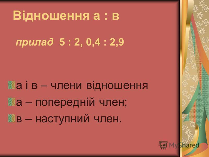 Відношення а : в прилад 5 : 2, 0,4 : 2,9 а і в – члени відношення а – попередній член; в – наступний член.