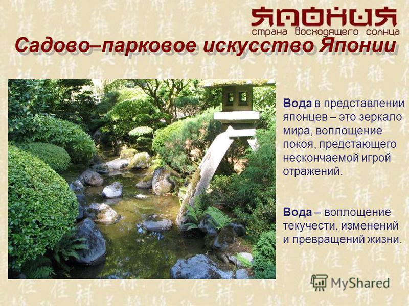 Садово–парковое искусство Японии Вода в представлении японцев – это зеркало мира, воплощение покоя, предстающего нескончаемой игрой отражений. Вода – воплощение текучести, изменений и превращений жизни.