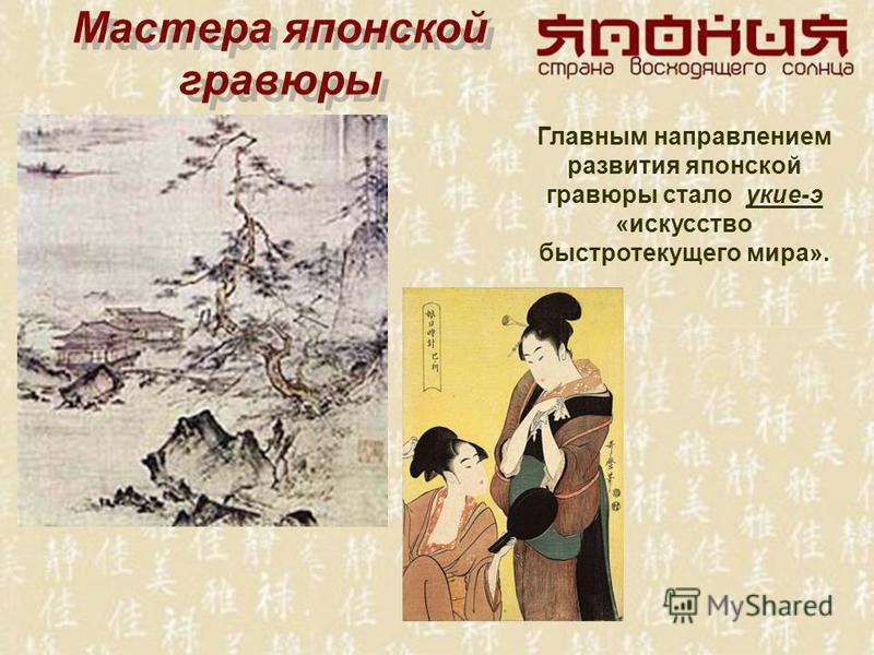Мастера японской гравюры Мастера японской гравюры Главным направлением развития японской гравюры стало укие-э «искусство быстротекущего мира».