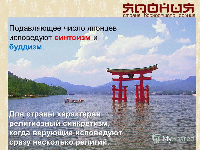 Подавляющее число японцев исповедуют синтоизм и буддизм. Для страны характерен религиозный синкретизм, когда верующие исповедуют сразу несколько религий Для страны характерен религиозный синкретизм, когда верующие исповедуют сразу несколько религий.