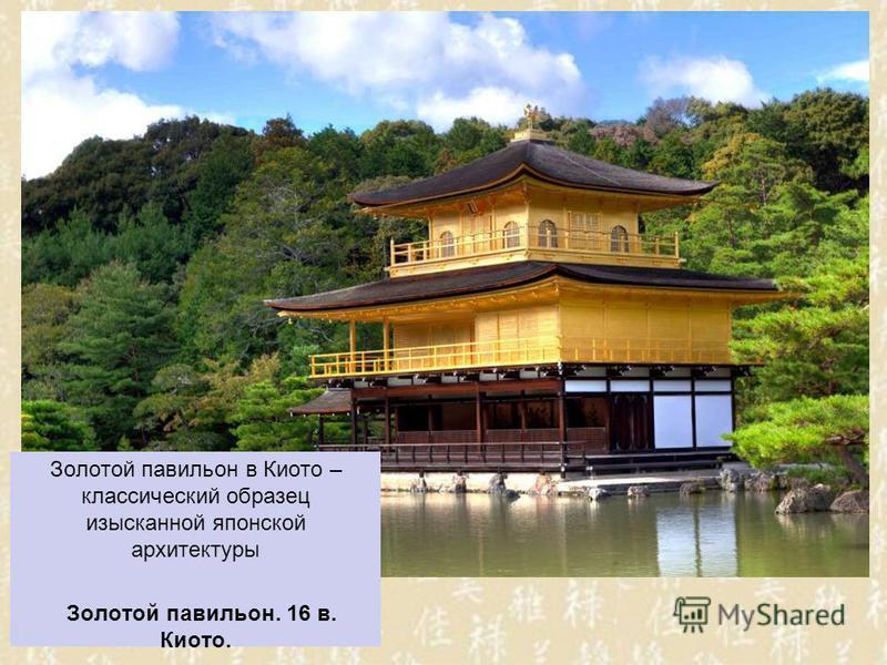 Золотой павильон в Киото – классический образец изысканной японской архитектуры Золотой павильон. 16 в. Киото.
