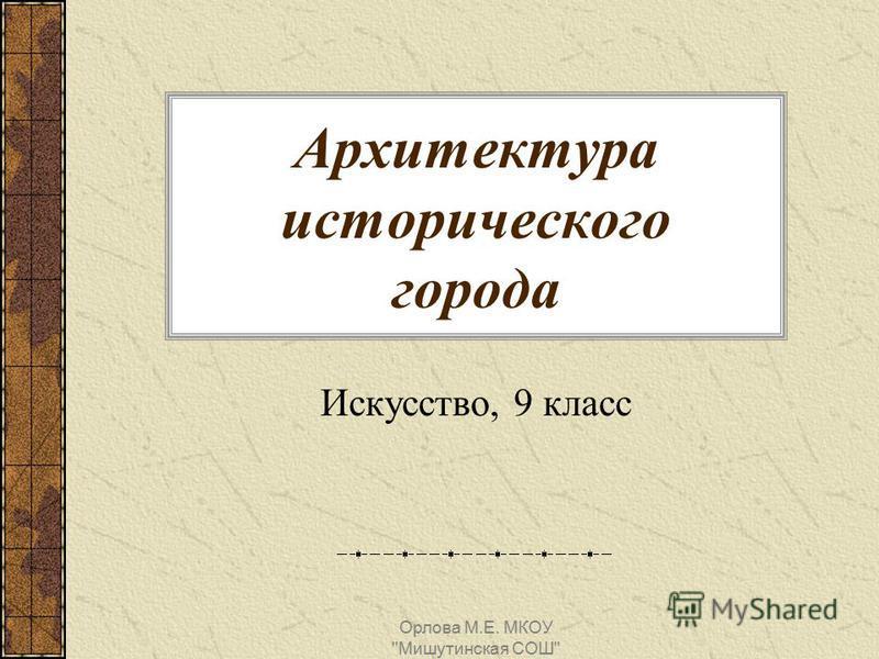Архитектура исторического города Искусство, 9 класс Орлова М.Е. МКОУ Мишутинская СОШ