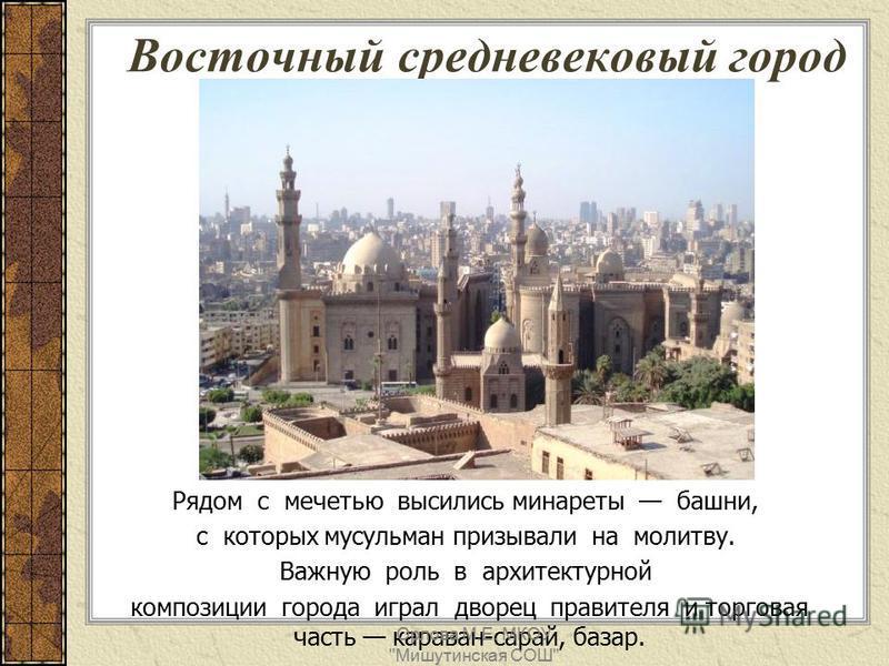 Рядом с мечетью высились минареты башни, с которых мусульман призывали на молитву. Важную роль в архитектурной композиции города играл дворец правителя и торговая часть караван-сарай, базар. Восточный средневековый город Орлова М.Е. МКОУ