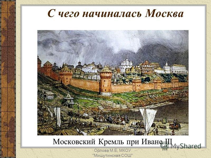 Московский Кремль при Иване III С чего начиналась Москва Орлова М.Е. МКОУ Мишутинская СОШ