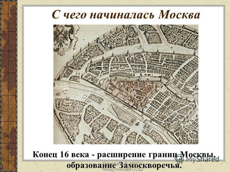 Конец 16 века - расширение границ Москвы, образование Замоскворечья. С чего начиналась Москва Орлова М.Е. МКОУ Мишутинская СОШ