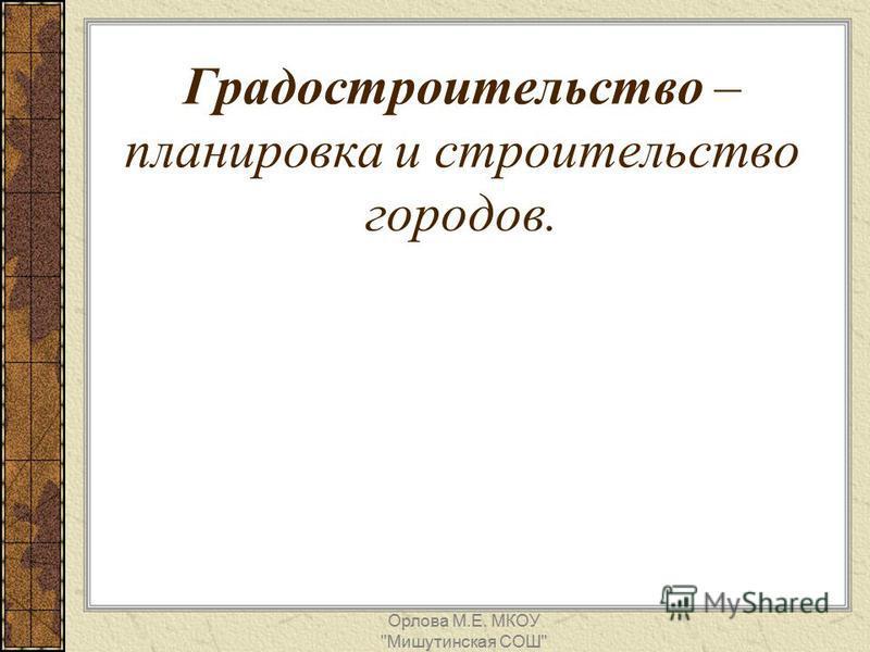 Градостроительство – планировка и строительство городов. Орлова М.Е. МКОУ Мишутинская СОШ
