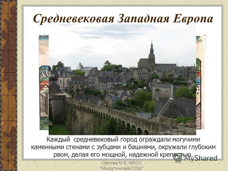Средневековая Западная Европа Каждый средневековый город ограждали могучими каменными стенами с зубцами и башнями, окружали глубоким рвом, делая его мощной, надежной крепостью. Орлова М.Е. МКОУ Мишутинская СОШ