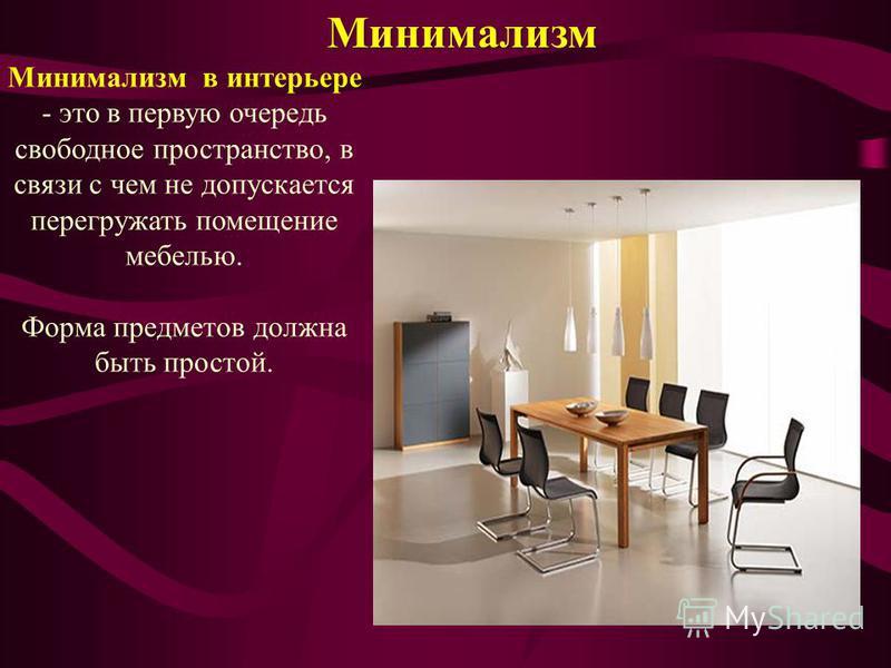 Минимализм Минимализм в интерьере - это в первую очередь свободное пространство, в связи с чем не допускается перегружать помещение мебелью. Форма предметов должна быть простой.