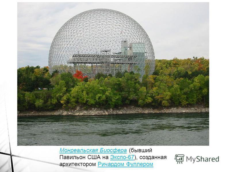 Монреальская Биосфера Монреальская Биосфера (бывший Павильон США на Экспо-67), созданная архитектором Ричардом Фуллером Экспо-67Ричардом Фуллером