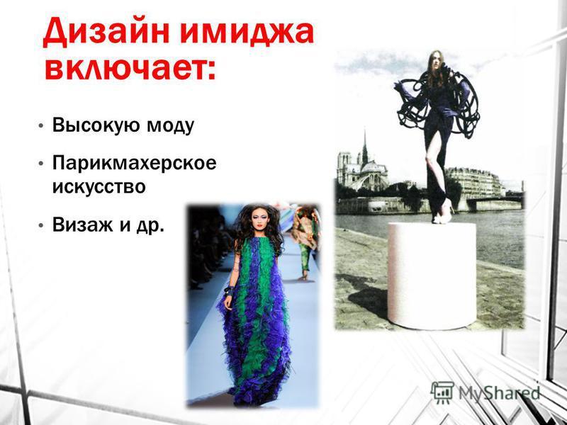 Дизайн имиджа включает: Высокую моду Парикмахерское искусство Визаж и др.