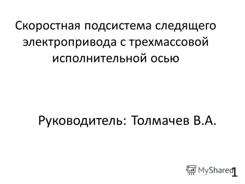 Скоростная подсистема следящего электропривода с трехмассовой исполнительной осью Руководитель: Толмачев В.А. 1