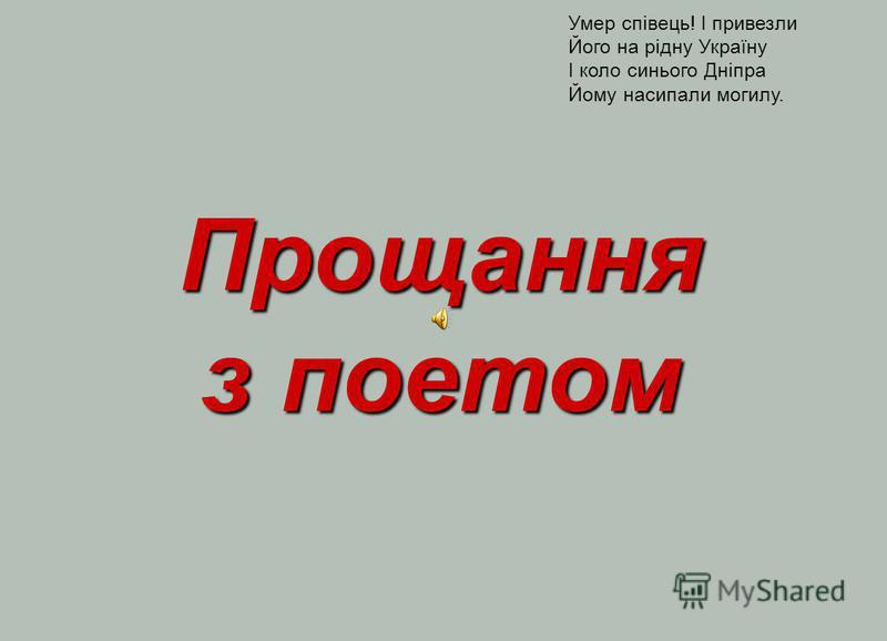Прощання з поетом Умер співець! І привезли Його на рідну Україну І коло синього Дніпра Йому насипали могилу.