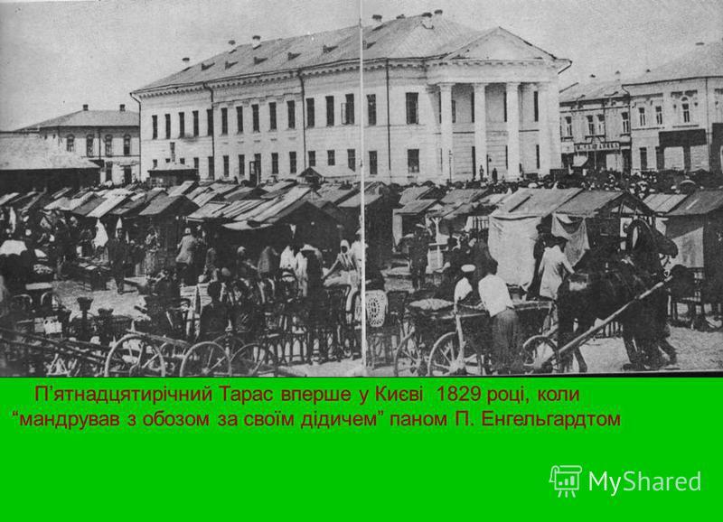 Пятнадцятирічний Тарас вперше у Києві 1829 році, коли мандрував з обозом за своїм дідичем паном П. Енгельгардтом