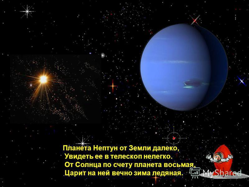 Планета Нептун от Земли далеко, Увидеть ее в телескоп нелегко. От Солнца по счету планета восьмая, Царит на ней вечно зима ледяная.