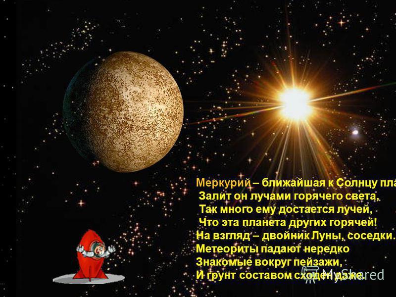 Меркурий – ближайшая к Солнцу планета, Залит он лучами горячего света, Так много ему достается лучей, Что эта планета других горячей! На взгляд – двойник Луны, соседки. Метеориты падают нередко Знакомые вокруг пейзажи, И грунт составом сходен даже.