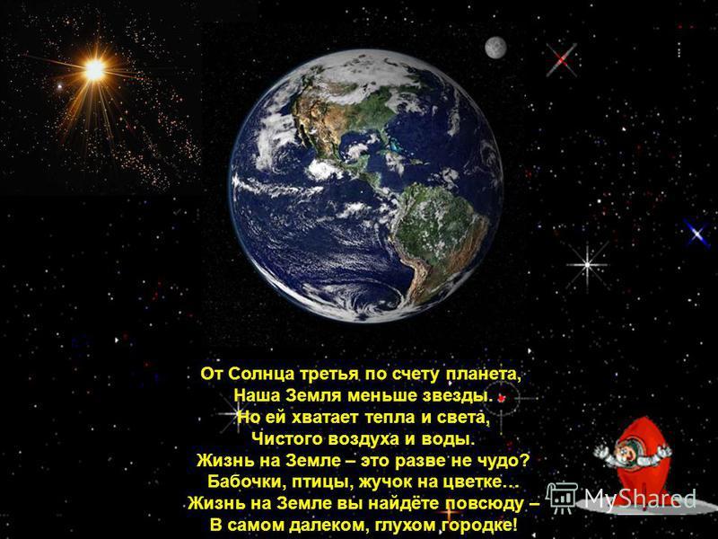 От Солнца третья по счету планета, Наша Земля меньше звезды. Но ей хватает тепла и света, Чистого воздуха и воды. Жизнь на Земле – это разве не чудо? Бабочки, птицы, жучок на цветке… Жизнь на Земле вы найдёте повсюду – В самом далеком, глухом городке