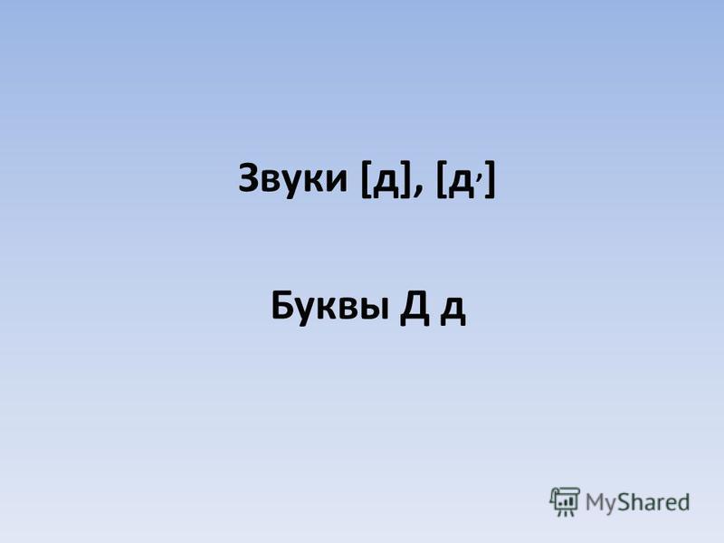 Звуки [д], [д, ] Буквы Д д