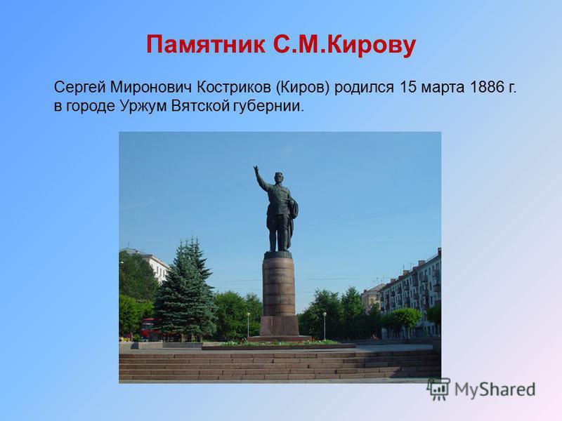 Памятник С.М.Кирову Сергей Миронович Костриков (Киров) родился 15 марта 1886 г. в городе Уржум Вятской губернии.