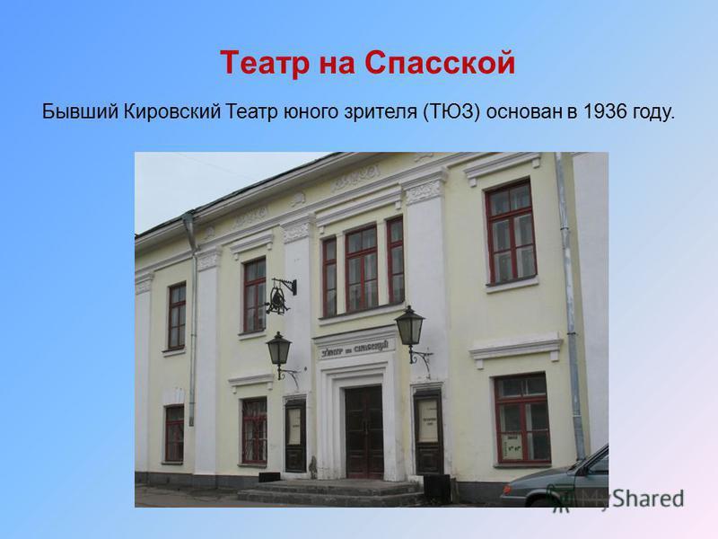 Театр на Спасской Бывший Кировский Театр юного зрителя (ТЮЗ) основан в 1936 году.