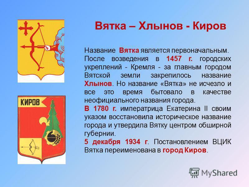 Вятка – Хлынов - Киров Название Вятка является первоначальным. После возведения в 1457 г. городских укреплений - Кремля - за главным городом Вятской земли закрепилось название Хлынов. Но название «Вятка» не исчезло и все это время бытовало в качестве