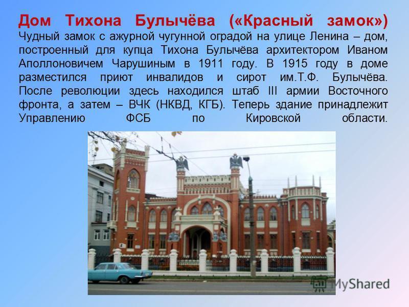 Дом Тихона Булычёва («Красный замок») Чудный замок с ажурной чугунной оградой на улице Ленина – дом, построенный для купца Тихона Булычёва архитектором Иваном Аполлоновичем Чарушиным в 1911 году. В 1915 году в доме разместился приют инвалидов и сирот