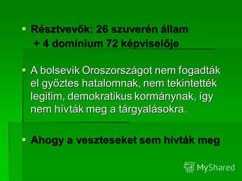 Résztvevők: 26 szuverén állam Résztvevők: 26 szuverén állam + 4 domínium 72 képviselője + 4 domínium 72 képviselője A bolsevik Oroszországot nem fogadták el győztes hatalomnak, nem tekintették legitim, demokratikus kormánynak, így nem hívták meg a tá