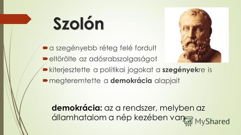 Szolón a szegényebb réteg felé fordult eltörölte az adósrabszolgaságot kiterjesztette a politikai jogokat a szegények re is megteremtette a demokrácia alapjait demokrácia: az a rendszer, melyben az államhatalom a nép kezében van