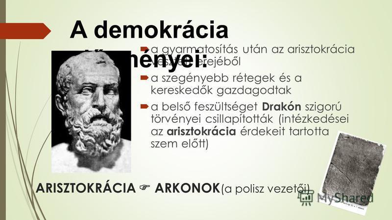 ARISZTOKRÁCIA ARKONOK (a polisz vezetői) a gyarmatosítás után az arisztokrácia vesztett erejéből a szegényebb rétegek és a kereskedők gazdagodtak a belső feszültséget Drakón szigorú törvényei csillapították (intézkedései az arisztokrácia érdekeit tar