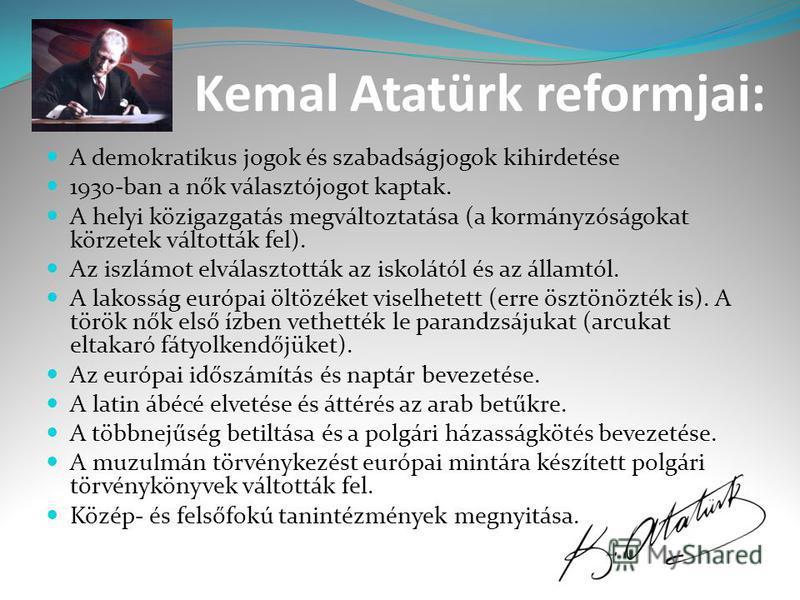 Kemal Atatürk reformjai: A demokratikus jogok és szabadságjogok kihirdetése 1930-ban a nők választójogot kaptak. A helyi közigazgatás megváltoztatása (a kormányzóságokat körzetek váltották fel). Az iszlámot elválasztották az iskolától és az államtól.