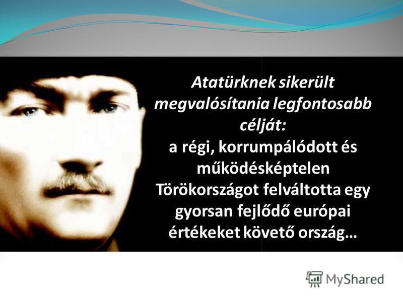 Atatürknek sikerült megvalósítania legfontosabb célját: a régi, korrumpálódott és működésképtelen Törökországot felváltotta egy gyorsan fejlődő európai értékeket követő ország…