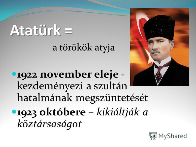 Atatürk = a törökök atyja 1922 november eleje - kezdeményezi a szultán hatalmának megszüntetését 1923 októbere – kikiáltják a köztársaságot
