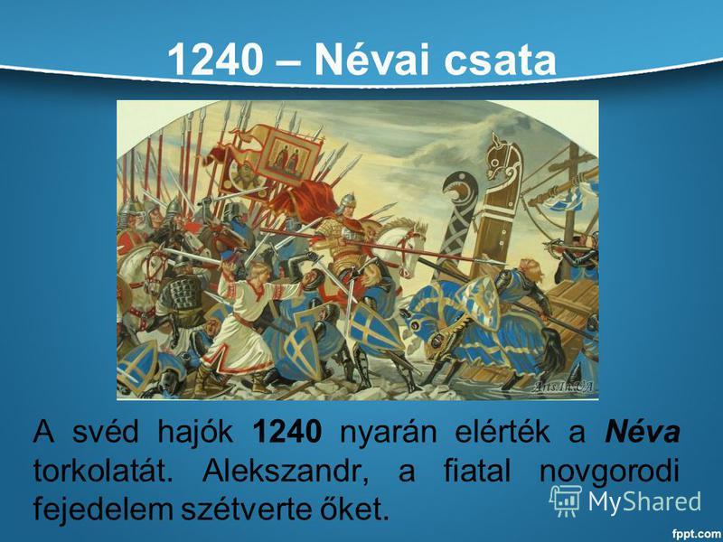 1240 – Névai csata A svéd hajók 1240 nyarán elérték a Néva torkolatát. Alekszandr, a fiatal novgorodi fejedelem szétverte őket.