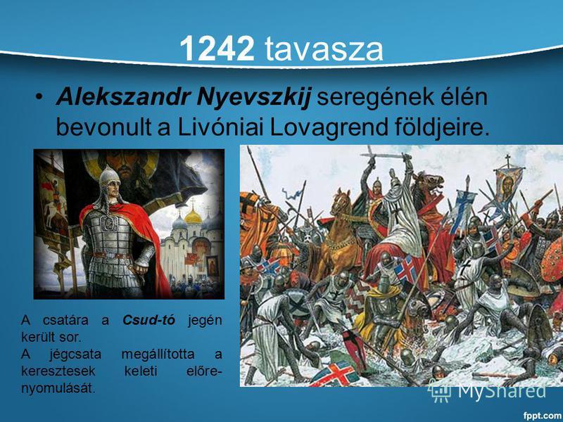 1242 tavasza Alekszandr Nyevszkij seregének élén bevonult a Livóniai Lovagrend földjeire. A csatára a Csud-tó jegén került sor. A jégcsata megállította a keresztesek keleti előre- nyomulását.