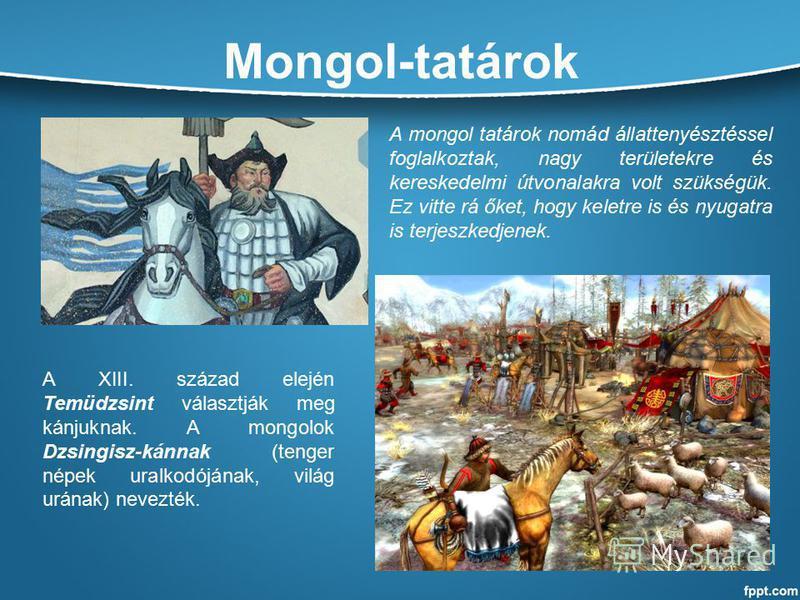 Mongol-tatárok A XIII. század elején Temüdzsint választják meg kánjuknak. A mongolok Dzsingisz-kánnak (tenger népek uralkodójának, világ urának) nevezték. A mongol tatárok nomád állattenyésztéssel foglalkoztak, nagy területekre és kereskedelmi útvona