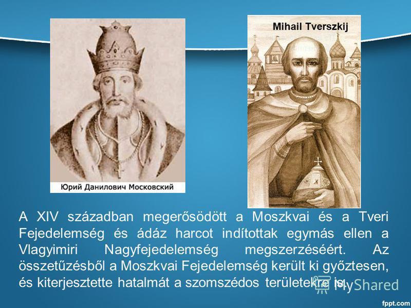 A XIV században megerősödött a Moszkvai és a Tveri Fejedelemség és ádáz harcot indítottak egymás ellen a Vlagyimiri Nagyfejedelemség megszerzéséért. Az összetűzésből a Moszkvai Fejedelemség került ki győztesen, és kiterjesztette hatalmát a szomszédos