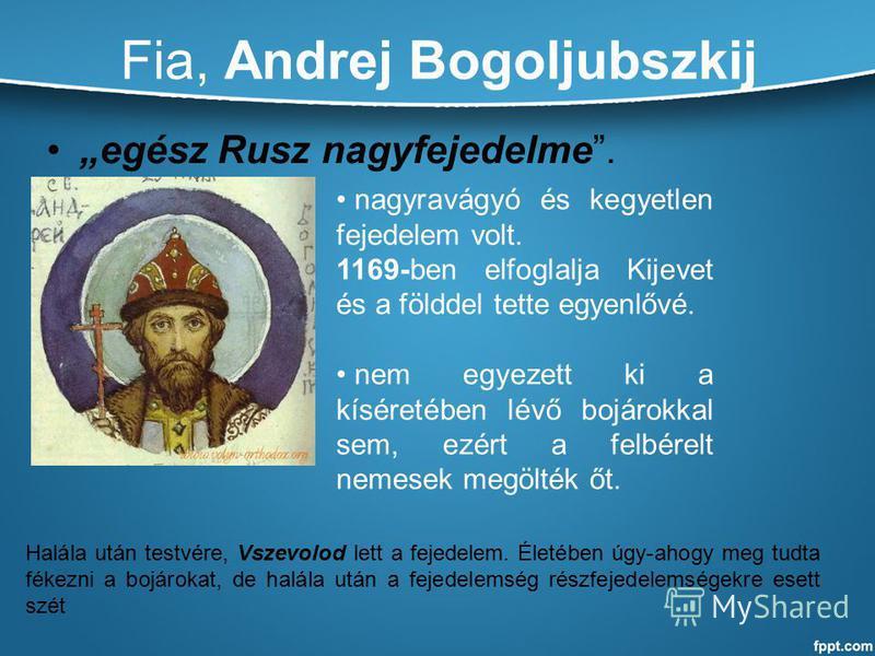 Fia, Andrej Bogoljubszkij egész Rusz nagyfejedelme. nagyravágyó és kegyetlen fejedelem volt. 1169-ben elfoglalja Kijevet és a földdel tette egyenlővé. nem egyezett ki a kíséretében lévő bojárokkal sem, ezért a felbérelt nemesek megölték őt. Halála ut