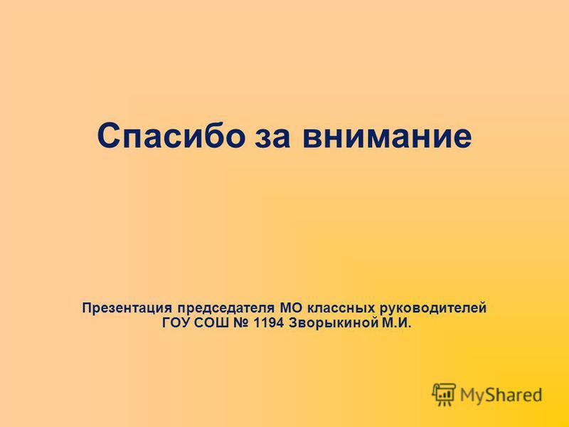 Спасибо за внимание Презентация председателя МО классных руководителей ГОУ СОШ 1194 Зворыкиной М.И.