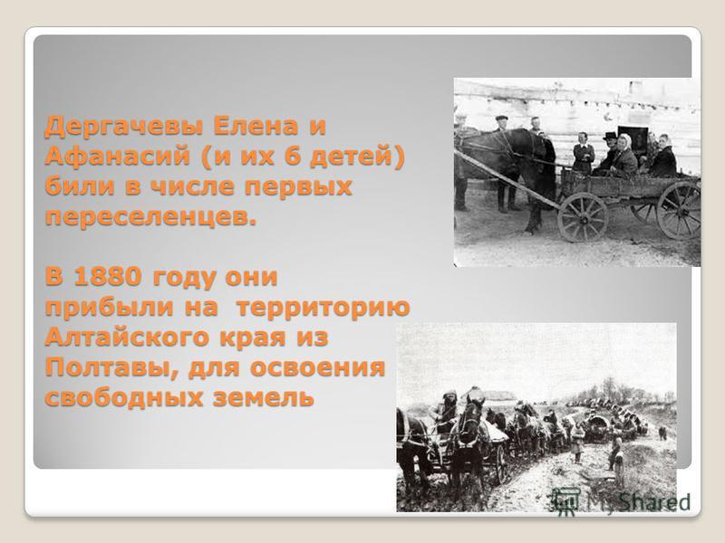 Дергачевы Елена и Афанасий (и их 6 детей) били в числе первых переселенцев. В 1880 году они прибыли на территорию Алтайского края из Полтавы, для освоения свободных земель