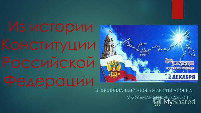 Из истории Конституции Российской Федерации ВЫПОЛНИЛА ПЛЕХАНОВА МАРИЯ ИВАНОВНА МКОУ «МАМОНТОВСКАЯ СОШ»