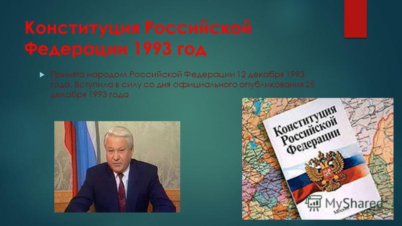 Конституция Российской Федерации 1993 год Принята народом Российской Федерации 12 декабря 1993 года. Вступила в силу со дня официального опубликования 25 декабря 1993 года