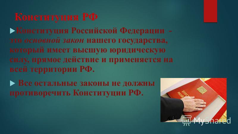 Конституция РФ Конституция Российской Федерации - это основной закон нашего государства, который имеет высшую юридическую силу, прямое действие и применяется на всей территории РФ. Все остальные законы не должны противоречить Конституции РФ.