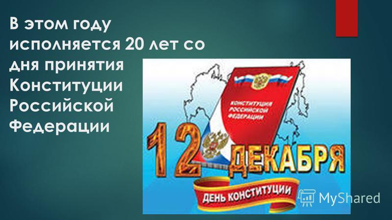 В этом году исполняется 20 лет со дня принятия Конституции Российской Федерации