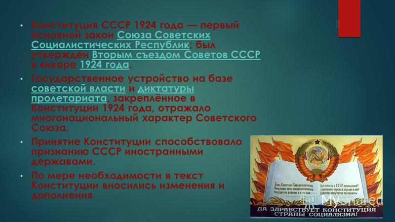 Конституция СССР 1924 года первый основной закон Союза Советских Социалистических Республик; был утверждён Вторым съездом Советов СССР в январе 1924 года.Союза Советских Социалистических Республик Вторым съездом Советов СССР1924 года Государственное