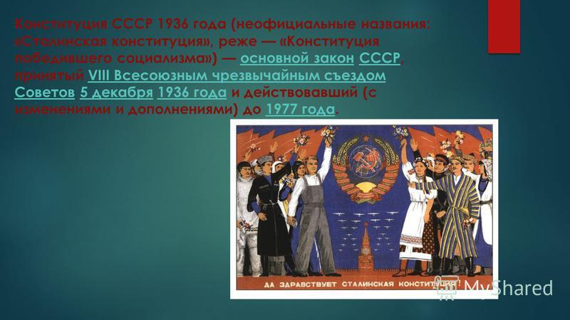 Конституция СССР 1936 года (неофициальные названия: «Сталинская конституция», реже «Конституция победившего социализма») основной закон СССР, принятый VIII Всесоюзным чрезвычайным съездом Советов 5 декабря 1936 года и действовавший (с изменениями и д